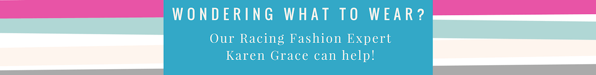 Wondering What to Wear? Our Racing Fashion Expert, Karen Grace can help