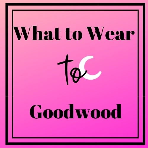 What to wear to Goodwood Racecourse, Goodwood Racecourse, Goodwood Races, What to wear to Glorious Goodwood, Glorious Goodwood